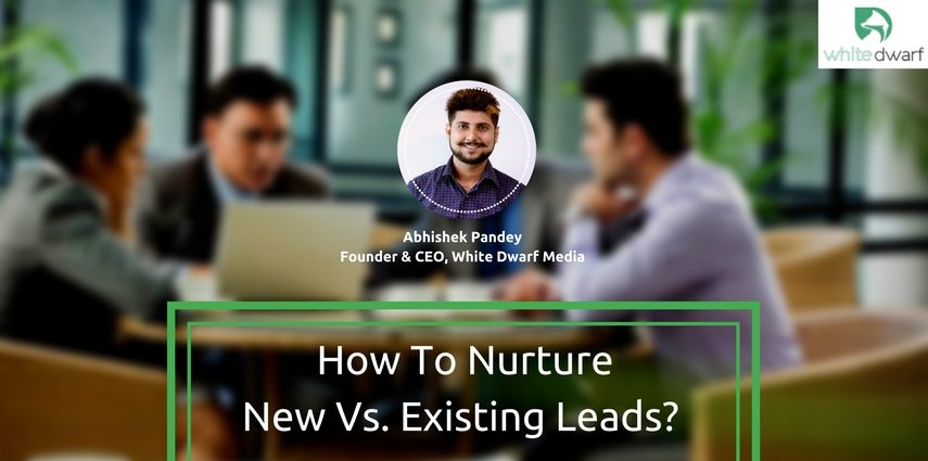 How to Nurture New Vs. Existing Leads?